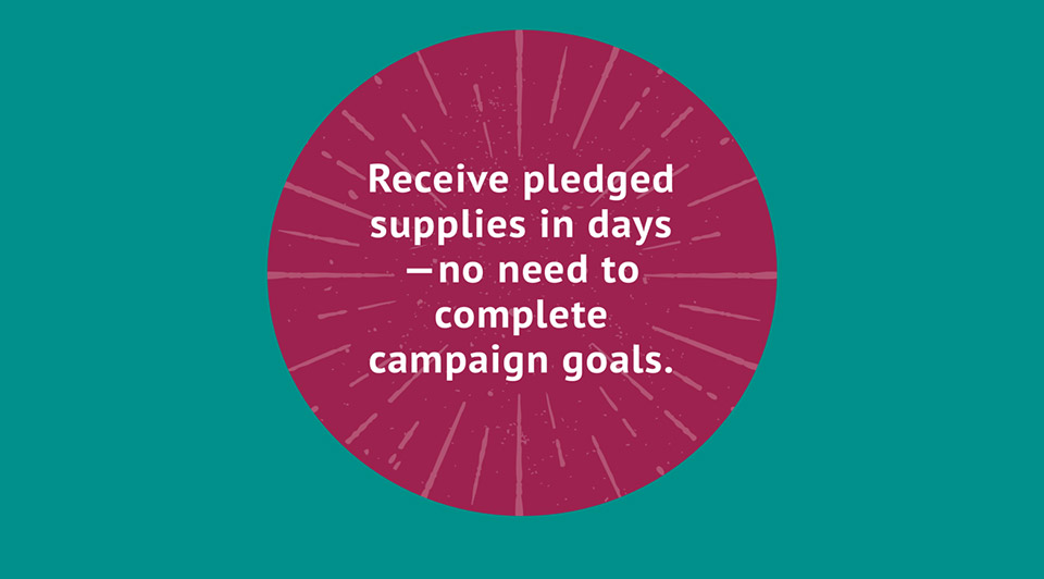 Receive pledged supplies in days - no need to complete campaign goals.