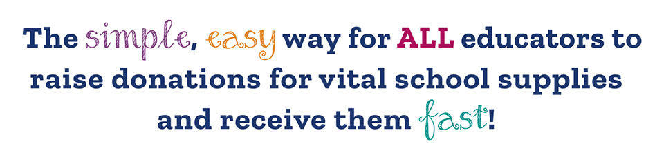 The simple, easy way for ALL educators to raise donations for vital school supplies and receive them fast!